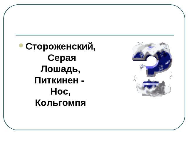Стороженский, Серая Лошадь, Питкинен - Нос, Кольгомпя