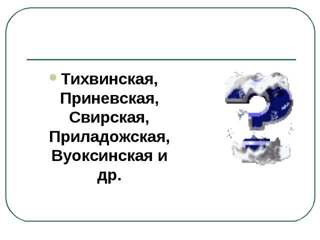 Тихвинская, Приневская, Свирская, Приладожская, Вуоксинская и др.