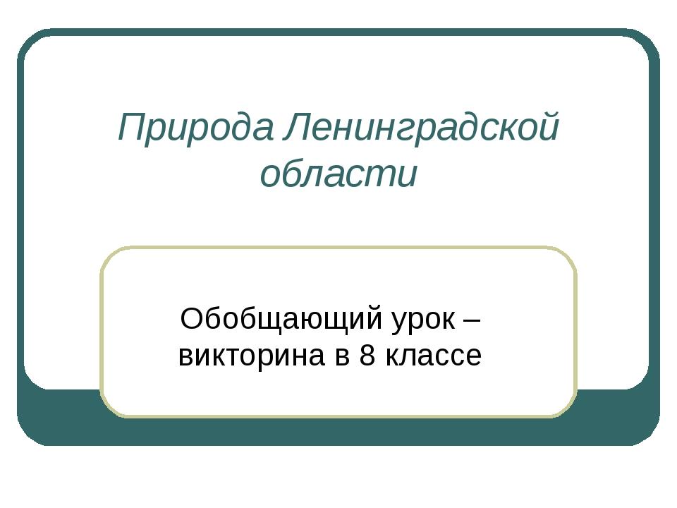 Природа Ленинградской области Обобщающий урок – викторина в 8 классе
