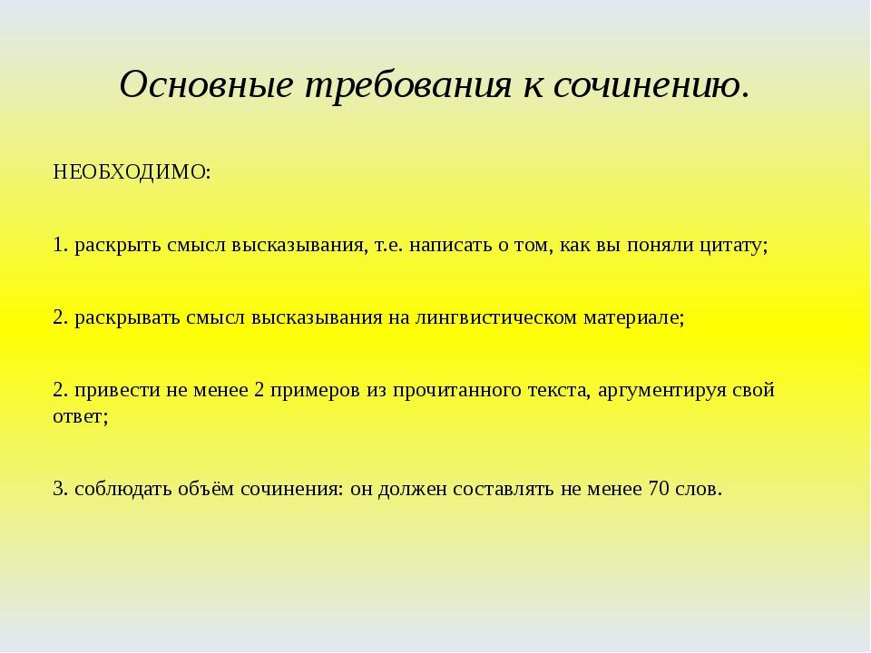 Основные требования к сочинению. НЕОБХОДИМО: 1. раскрыть смысл высказывания,...