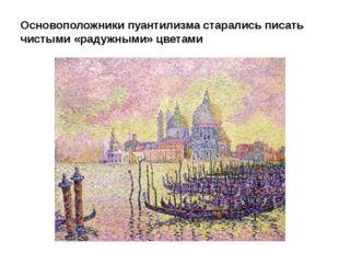 Основоположники пуантилизма старались писать чистыми «радужными» цветами