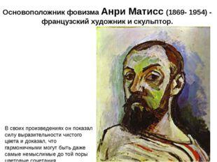 Основоположник фовизма Анри Матисс (1869- 1954) - французскийхудожник искул