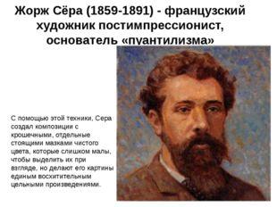Жорж Сёра (1859-1891) - французский художник постимпрессионист, основатель «п