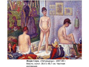 Жорж Сера.«Натурщицы». 1887-88 г. Масло, холст. 39,4 x 48,7 см. Частная колл