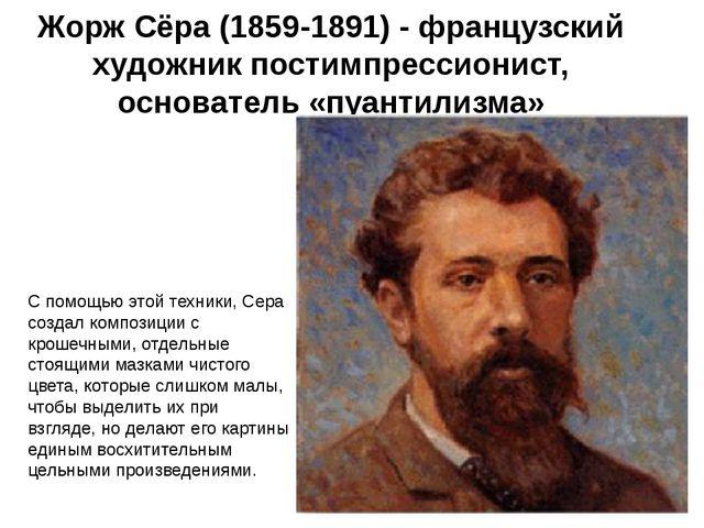 Жорж Сёра (1859-1891) - французский художник постимпрессионист, основатель «п...