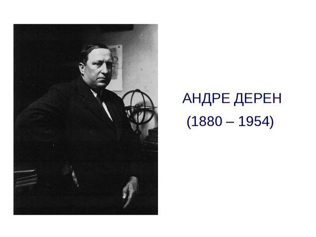 АНДРЕ ДЕРЕН (1880 – 1954)