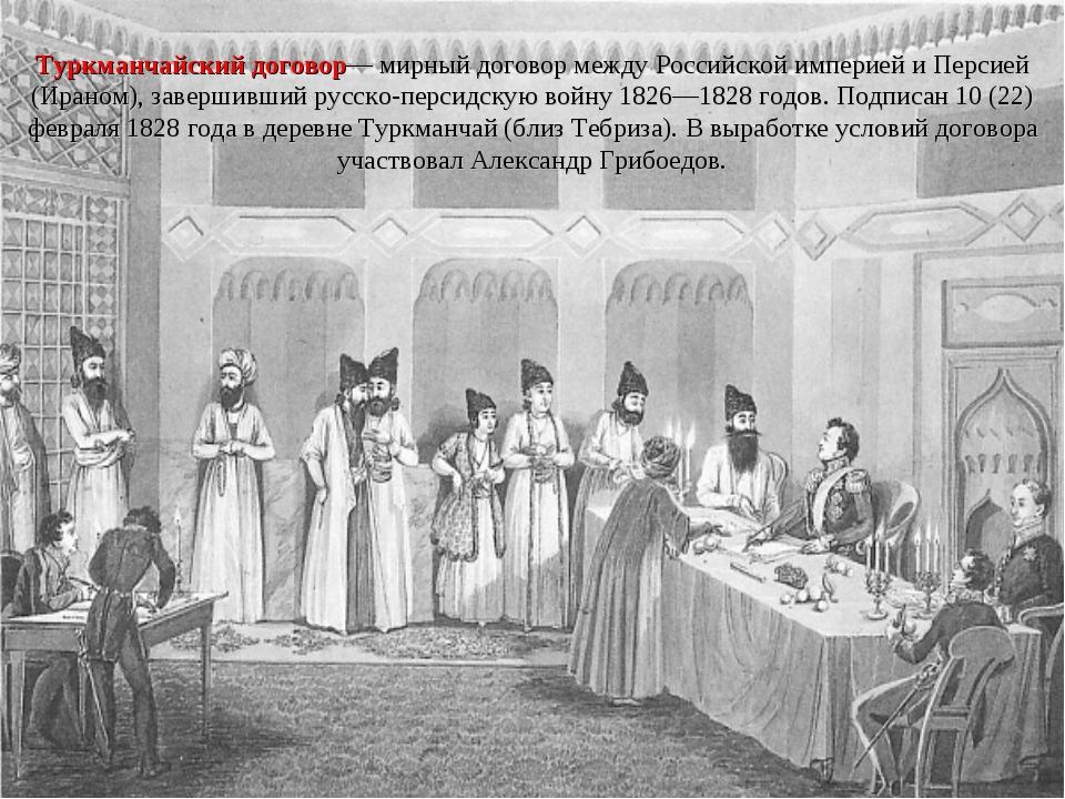 Туркманчайский договор— мирный договор между Российской империей и Персией (...
