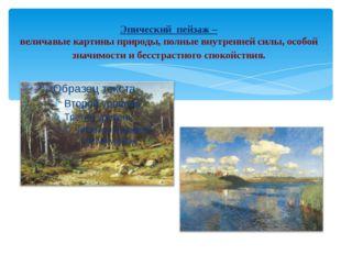 Эпический пейзаж – величавые картины природы, полные внутренней силы, особой
