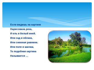 Если видишь на картине Нарисована река, И ель и белый иней. Или сад и облака,