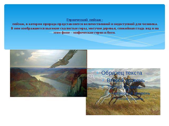 Героический пейзаж - пейзаж, в котором природа представляется величественной...