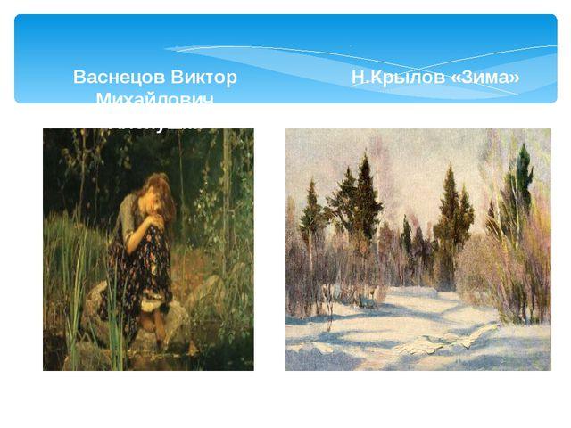 Васнецов Виктор Михайлович «Аленушка» Н.Крылов «Зима»