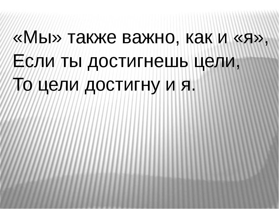 «Мы» также важно, как и «я», Если ты достигнешь цели, То цели достигну и я.