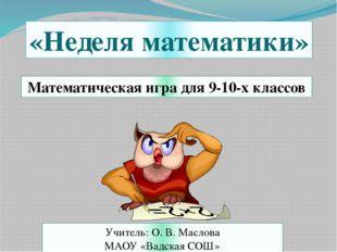 Математическая игра для 9-10-х классов «Неделя математики» Учитель: О. В. Мас