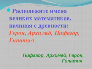 Пифагор, Архимед, Герон, Гипатия Расположите имена великих математиков, начин