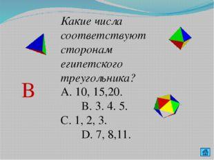 Какие числа соответствуют сторонам египетского треугольника? А. 10, 15,20. В