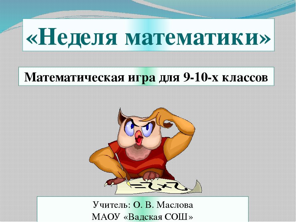 Математическая игра для 9-10-х классов «Неделя математики» Учитель: О. В. Мас...