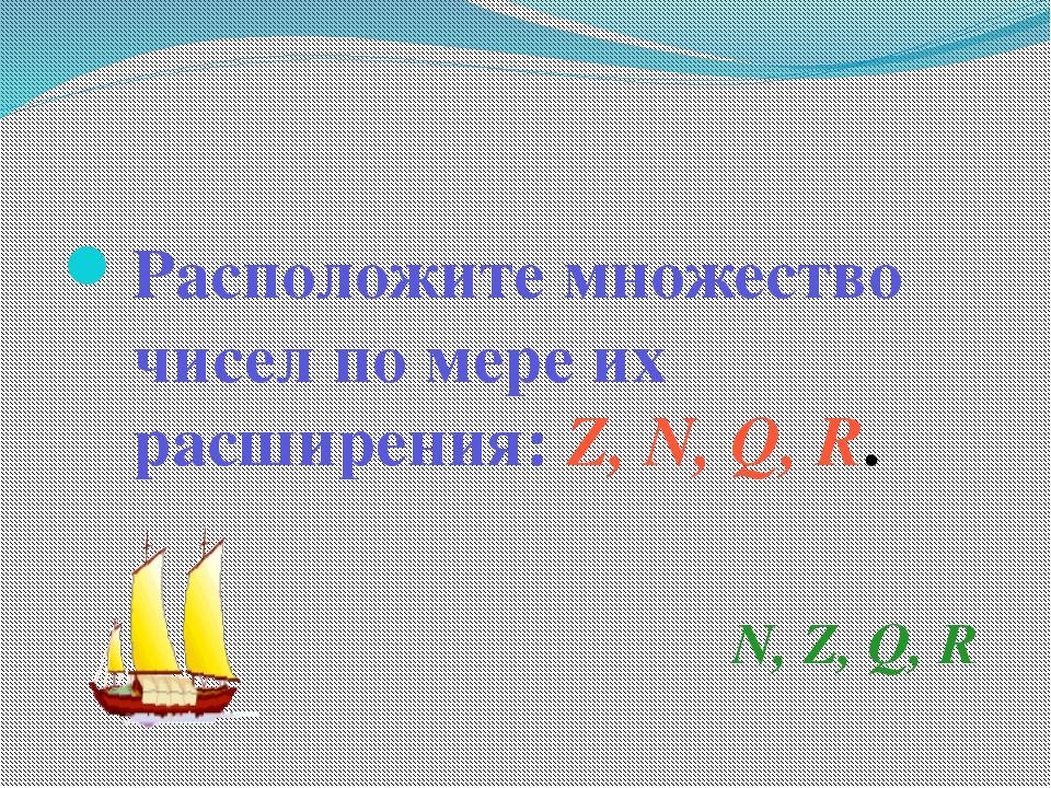 Расположите множество чисел по мере их расширения: Z, N, Q, R. N, Z, Q, R