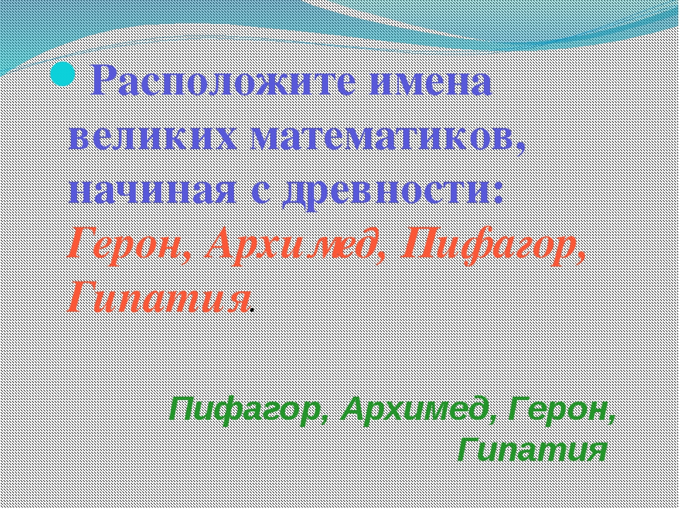 Пифагор, Архимед, Герон, Гипатия Расположите имена великих математиков, начин...
