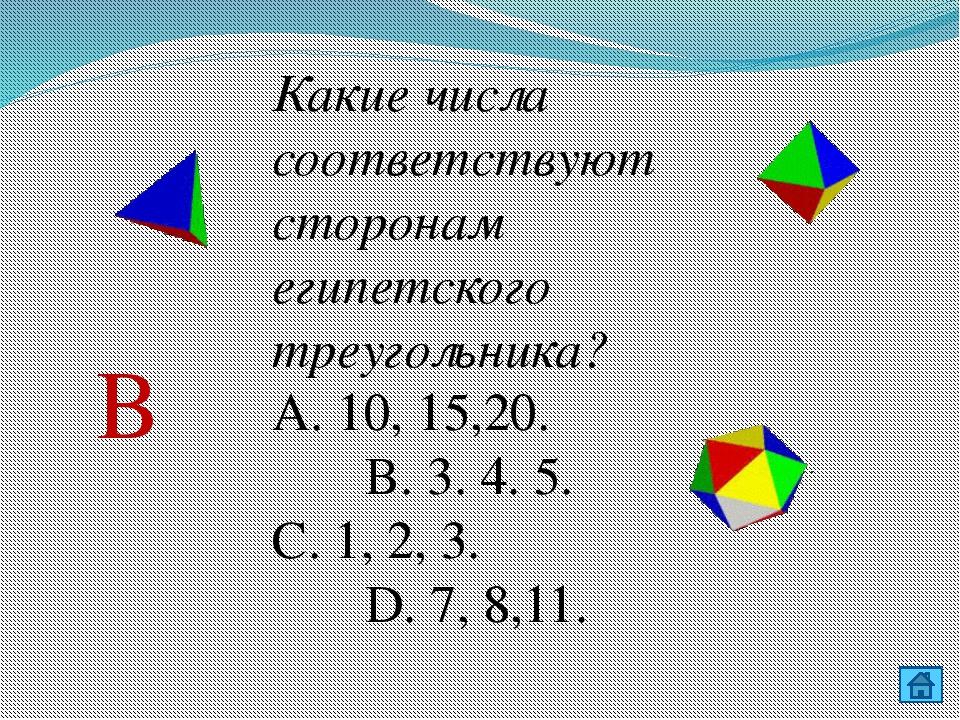 Какие числа соответствуют сторонам египетского треугольника? А. 10, 15,20. В...