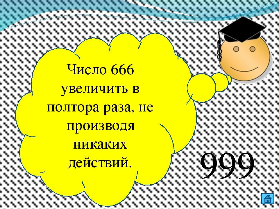 Число 666 увеличить в полтора раза, не производя никаких действий. 999