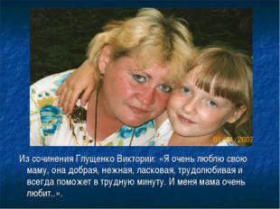 Из сочинения Глущенко Виктории: «Я очень люблю свою маму, она добрая, нежная