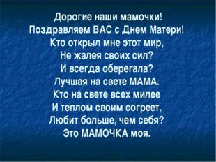 Дорогие наши мамочки! Поздравляем ВАС с Днем Матери! Кто открыл мне этот мир