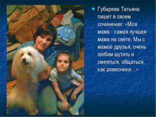 Губарева Татьяна пишет в своем сочинении: «Моя мама - самая лучшая мама на св