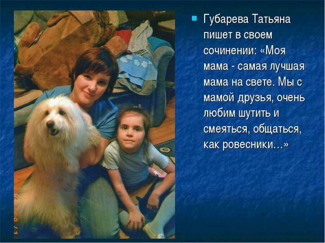 Губарева Татьяна пишет в своем сочинении: «Моя мама - самая лучшая мама на св...