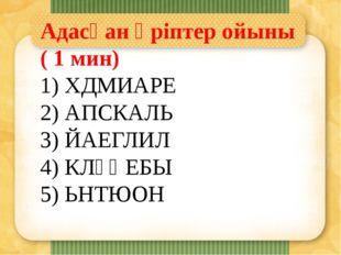Адасқан әріптер ойыны ( 1 мин) 1) ХДМИАРЕ 2) АПСКАЛЬ 3) ЙАЕГЛИЛ 4) КЛҰҚЕБЫ 5)