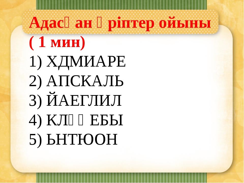 Адасқан әріптер ойыны ( 1 мин) 1) ХДМИАРЕ 2) АПСКАЛЬ 3) ЙАЕГЛИЛ 4) КЛҰҚЕБЫ 5)...