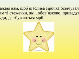 Бажаю вам, щоб щаслива зірочка освічувала вам ті стежечки, які , обов`язково,