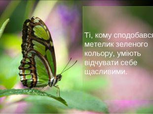 Ті, кому сподобався метелик зеленого кольору, уміють відчувати себе щасливими.
