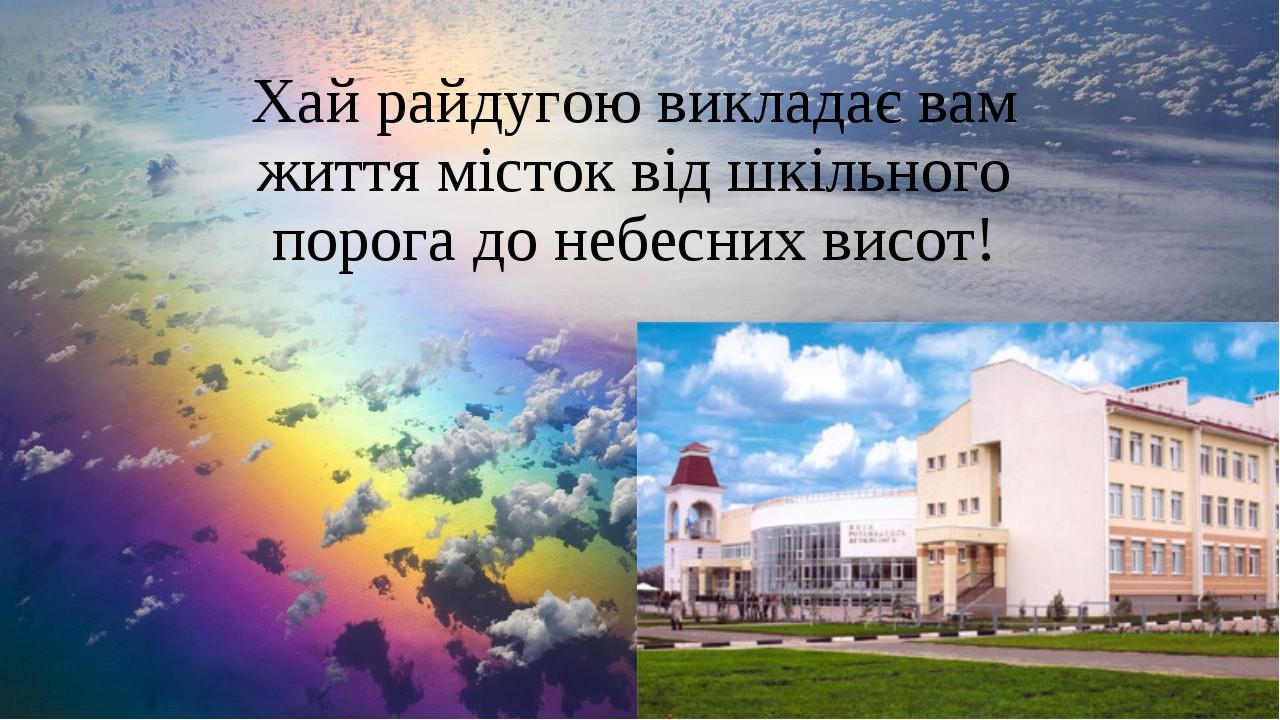 Хай райдугою викладає вам життя місток від шкільного порога до небесних висот!