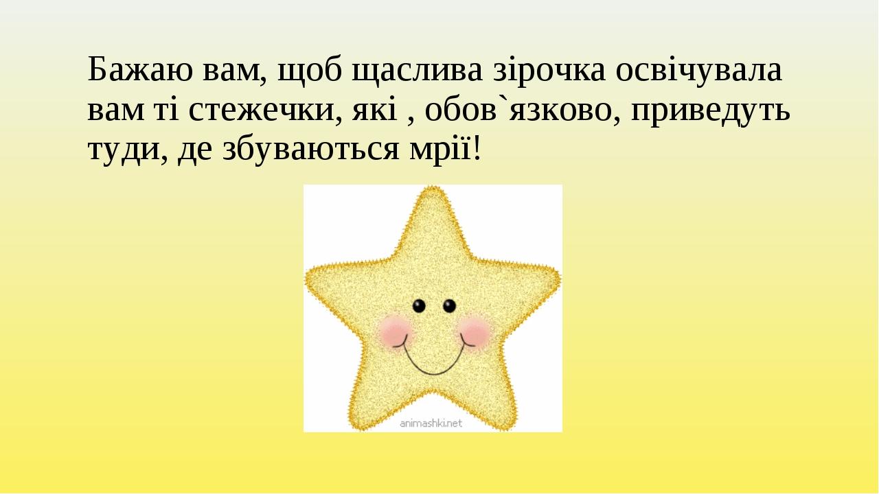 Бажаю вам, щоб щаслива зірочка освічувала вам ті стежечки, які , обов`язково,...