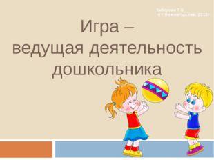 Игра – ведущая деятельность дошкольника Заборова Т.В. пгт Нижнегорский, 2015г.