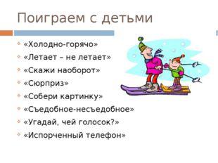 Поиграем с детьми «Холодно-горячо» «Летает – не летает» «Скажи наоборот» «Сюр