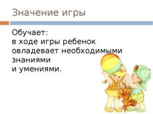 Значение игры Обучает: в ходе игры ребенок овладевает необходимыми знаниями и