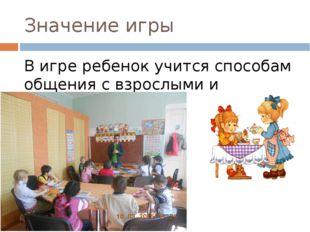 Значение игры В игре ребенок учится способам общения с взрослыми и сверстника