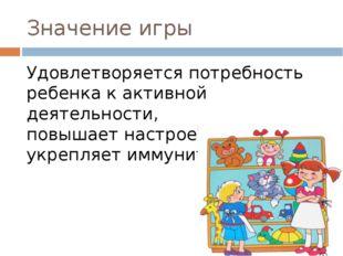 Значение игры Удовлетворяется потребность ребенка к активной деятельности, по