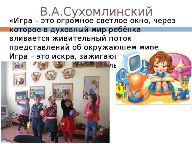 «Игра – это огромное светлое окно, через которое в духовный мир ребёнка влива...