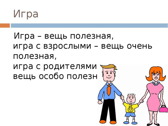 Игра Игра – вещь полезная, игра с взрослыми – вещь очень полезная, игра с род...