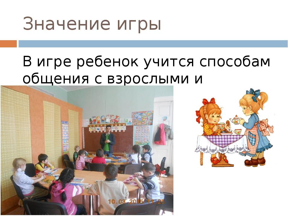 Значение игры В игре ребенок учится способам общения с взрослыми и сверстника...