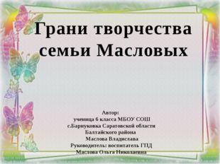 Грани творчества семьи Масловых Автор: ученица 6 класса МБОУ СОШ с.Барнуковка