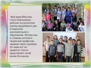 Моя мама (Маслова Ольга Николаевна) – работает воспитателем группы продлённо