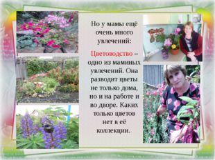 Но у мамы ещё очень много увлечений: Цветоводство – одно из маминых увлечени