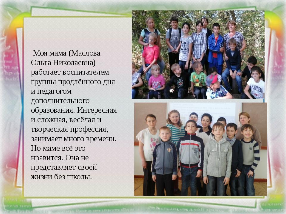 Моя мама (Маслова Ольга Николаевна) – работает воспитателем группы продлённо...