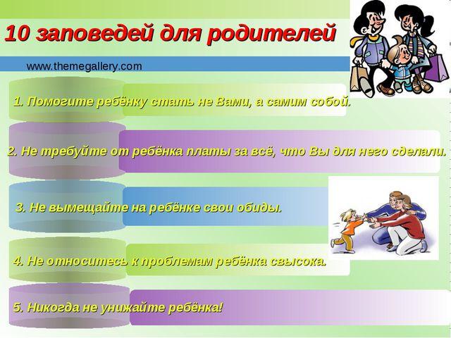 10 заповедей для родителей 1. Помогите ребёнку стать не Вами, а самим собой....