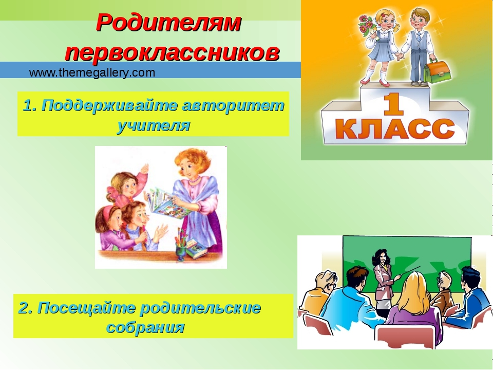 Родителям первоклассников 1. Поддерживайте авторитет учителя 2. Посещайте род...