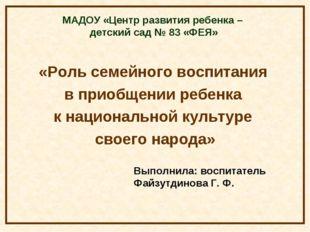 МАДОУ «Центр развития ребенка – детский сад № 83 «ФЕЯ» «Роль семейного воспит