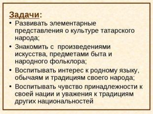 Задачи: Развивать элементарные представления о культуре татарского народа; Зн